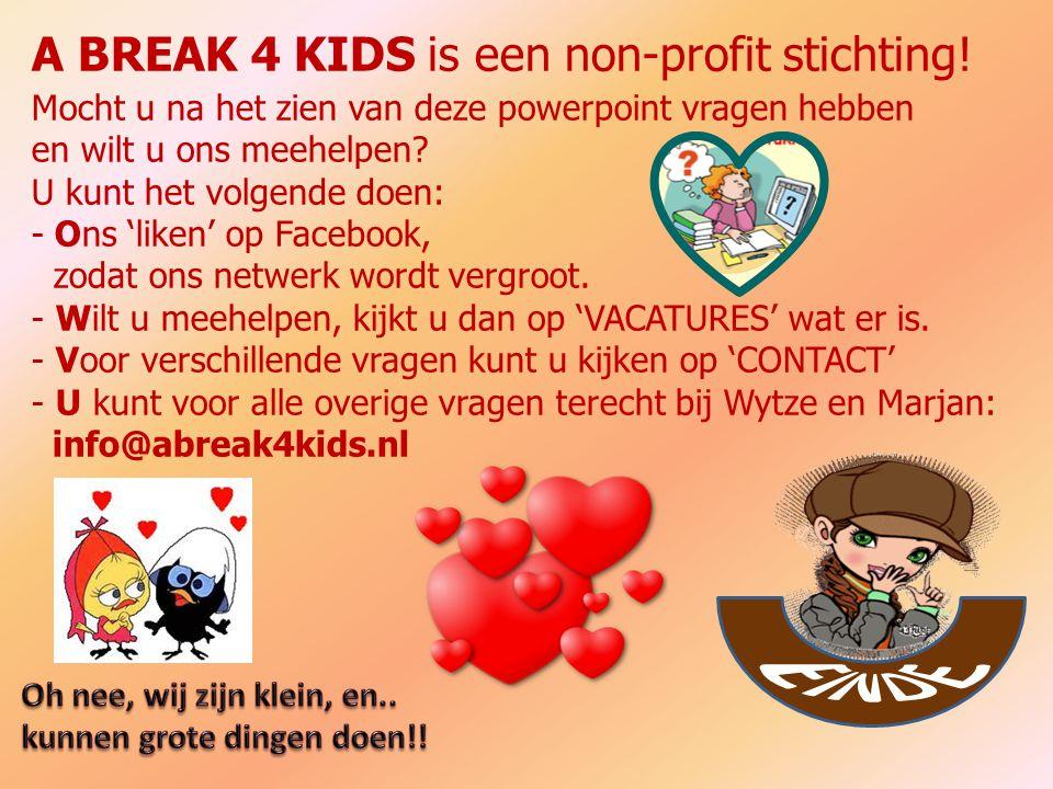 A BREAK 4 KIDS is een non-profit stichting! Mocht u na het zien van deze powerpoint vragen hebben en wilt u ons meehelpen? U kunt het volgende doen: -