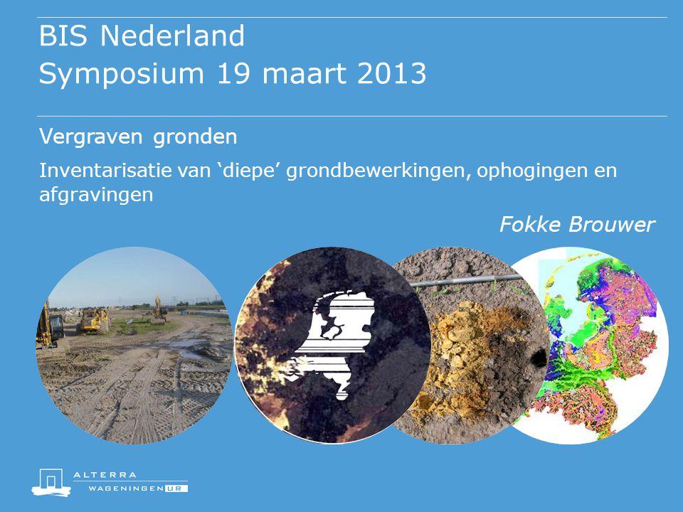 BIS Nederland Symposium 19 maart 2013 Vergraven gronden Inventarisatie van 'diepe' grondbewerkingen, ophogingen en afgravingen Fokke Brouwer