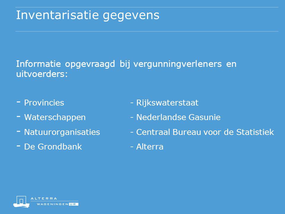 Inventarisatie gegevens Informatie opgevraagd bij vergunningverleners en uitvoerders: - Provincies- Rijkswaterstaat - Waterschappen- Nederlandse Gasunie - Natuurorganisaties- Centraal Bureau voor de Statistiek - De Grondbank- Alterra