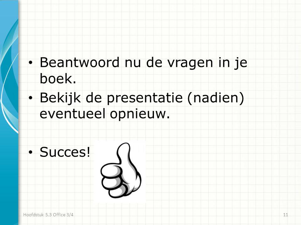 • Beantwoord nu de vragen in je boek. • Bekijk de presentatie (nadien) eventueel opnieuw. • Succes! Hoofdstuk 5.3 Office 3/411