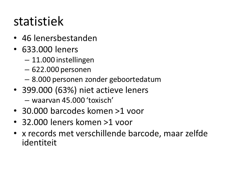 statistiek • 46 lenersbestanden • 633.000 leners – 11.000 instellingen – 622.000 personen – 8.000 personen zonder geboortedatum • 399.000 (63%) niet actieve leners – waarvan 45.000 'toxisch' • 30.000 barcodes komen >1 voor • 32.000 leners komen >1 voor • x records met verschillende barcode, maar zelfde identiteit
