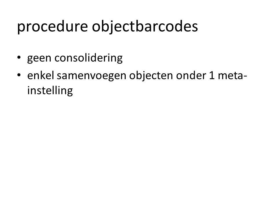 procedure objectbarcodes • geen consolidering • enkel samenvoegen objecten onder 1 meta- instelling