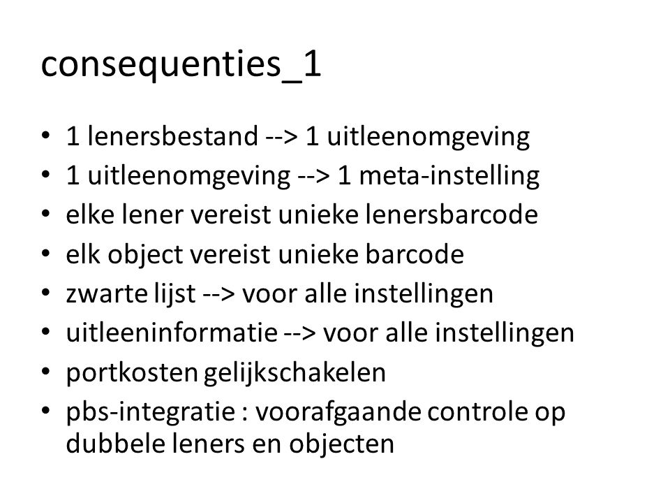 consequenties_1 • 1 lenersbestand --> 1 uitleenomgeving • 1 uitleenomgeving --> 1 meta-instelling • elke lener vereist unieke lenersbarcode • elk object vereist unieke barcode • zwarte lijst --> voor alle instellingen • uitleeninformatie --> voor alle instellingen • portkosten gelijkschakelen • pbs-integratie : voorafgaande controle op dubbele leners en objecten