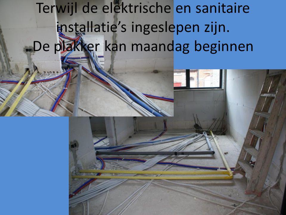 Terwijl de elektrische en sanitaire installatie's ingeslepen zijn. De plakker kan maandag beginnen