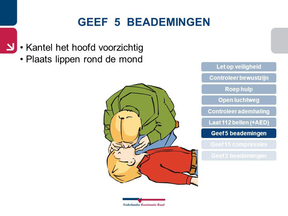 GEEF 5 BEADEMINGEN Let op veiligheid Controleer bewustzijn Roep hulp Controleer ademhaling Open luchtweg Geef 5 beademingen Laat 112 bellen (+AED) Gee