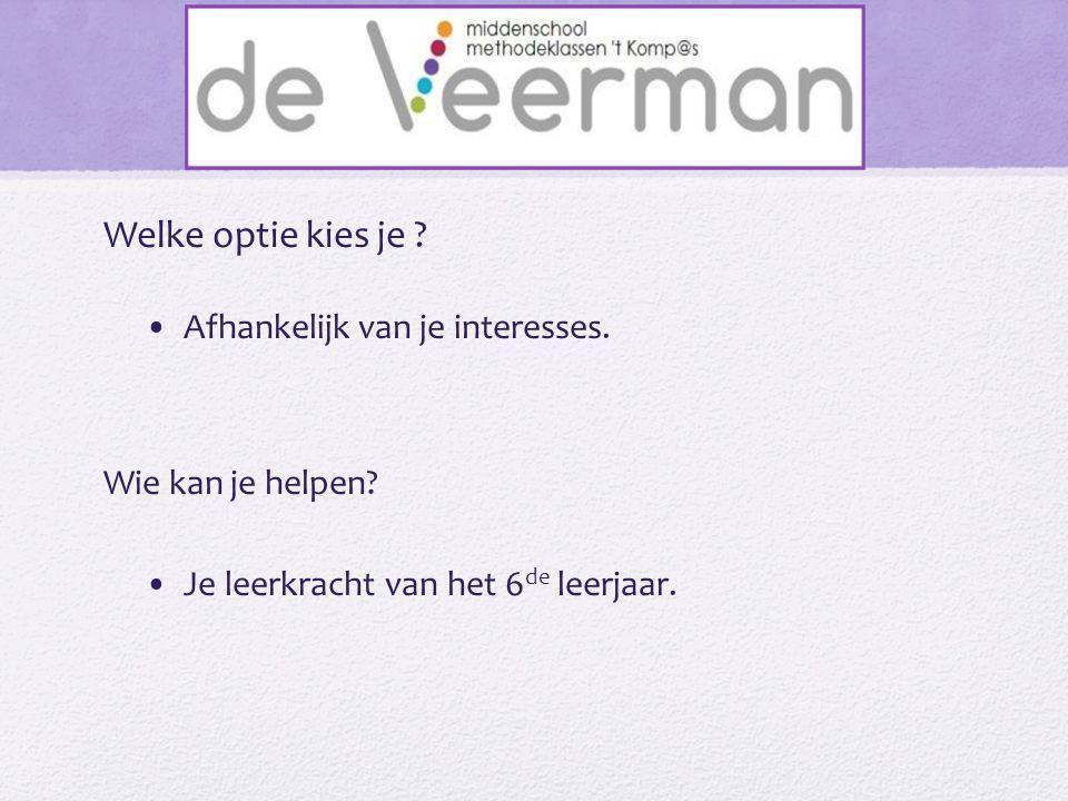Welke optie kies je ? •Afhankelijk van je interesses. Wie kan je helpen? •Je leerkracht van het 6 de leerjaar.