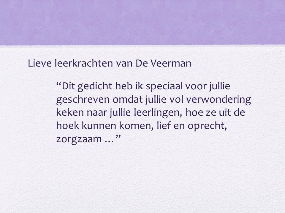 """Lieve leerkrachten van De Veerman """"Dit gedicht heb ik speciaal voor jullie geschreven omdat jullie vol verwondering keken naar jullie leerlingen, hoe"""