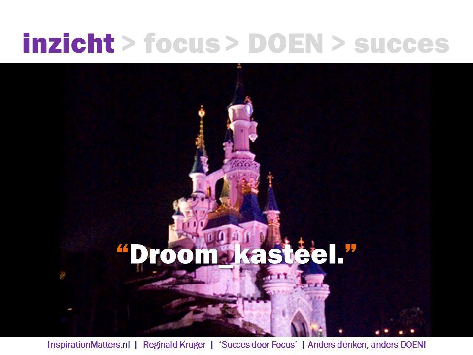 Droom_kasteel. inzicht> focus> DOEN> succes InspirationMatters.nl | Reginald Kruger | 'Succes door Focus' | Anders denken, anders DOEN!