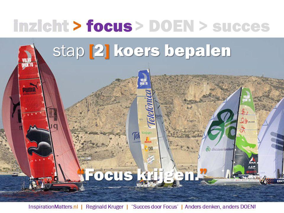 stap [2] koers bepalen inzicht> focus> DOEN> succes Focus krijgen. > focusinzicht InspirationMatters.nl | Reginald Kruger | 'Succes door Focus' | Anders denken, anders DOEN!