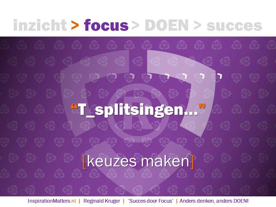 T_splitsingen… [keuzes maken] > DOEN> succes> focusinzicht InspirationMatters.nl | Reginald Kruger | 'Succes door Focus' | Anders denken, anders DOEN!