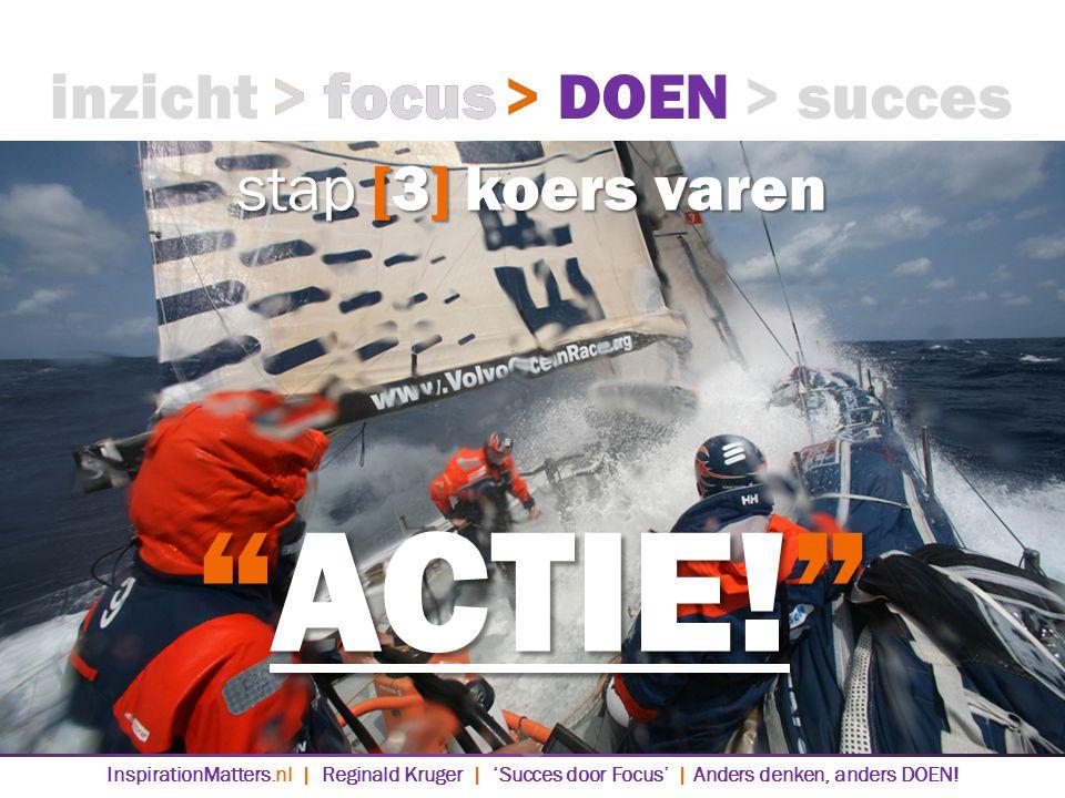 stap [3] koers varen inzicht> focus> DOEN> succes ACTIE! > focus> DOEN InspirationMatters.nl | Reginald Kruger | 'Succes door Focus' | Anders denken, anders DOEN!