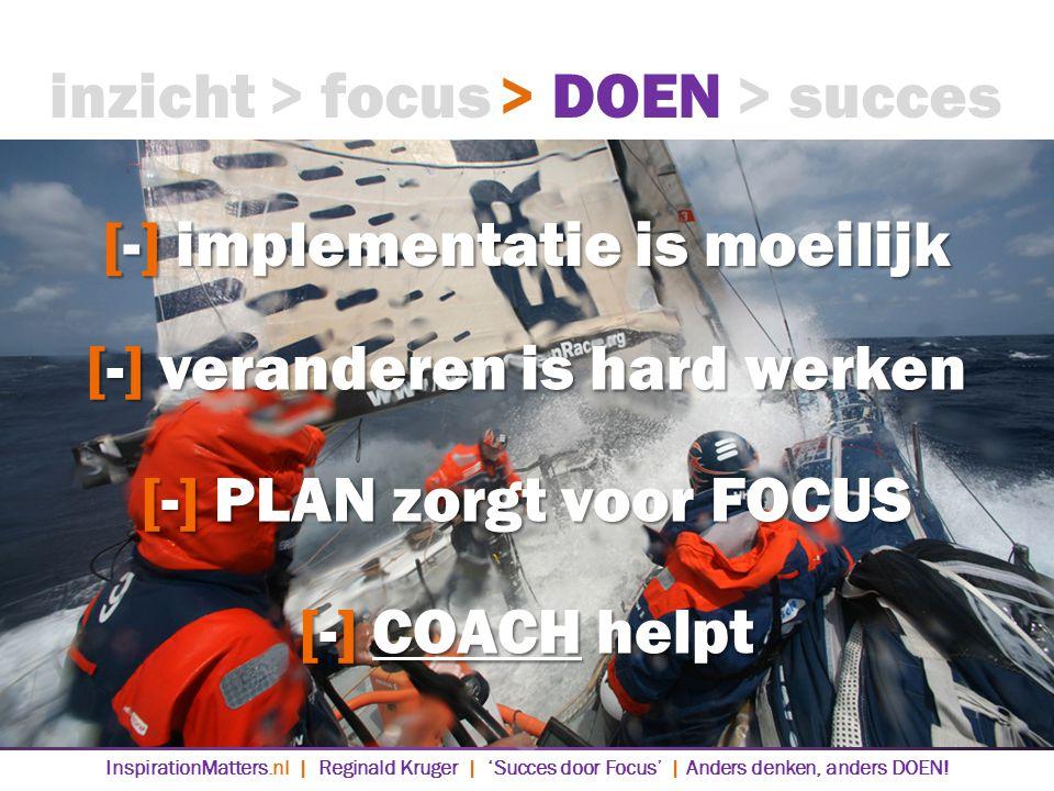 [-] implementatie is moeilijk > DOEN> succes> focusinzicht [-] veranderen is hard werken [-] PLAN zorgt voor FOCUS [-] COACH helpt InspirationMatters.nl | Reginald Kruger | 'Succes door Focus' | Anders denken, anders DOEN!
