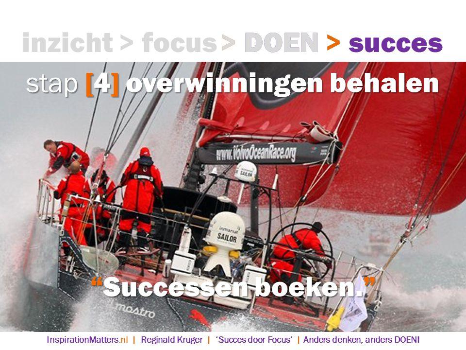 stap [4] overwinningen behalen inzicht> focus> DOEN> succes Successen boeken. > succes> DOEN InspirationMatters.nl | Reginald Kruger | 'Succes door Focus' | Anders denken, anders DOEN!
