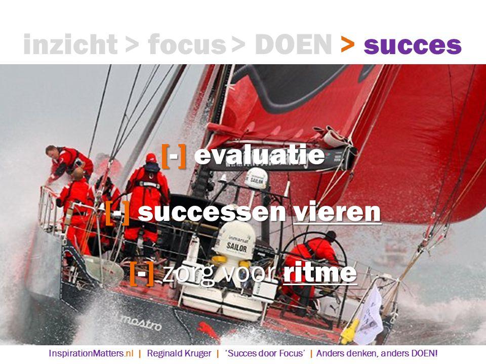 [-] evaluatie > DOEN> succes> focusinzicht [-] successen vieren [-] zorg voor ritme InspirationMatters.nl | Reginald Kruger | 'Succes door Focus' | Anders denken, anders DOEN!