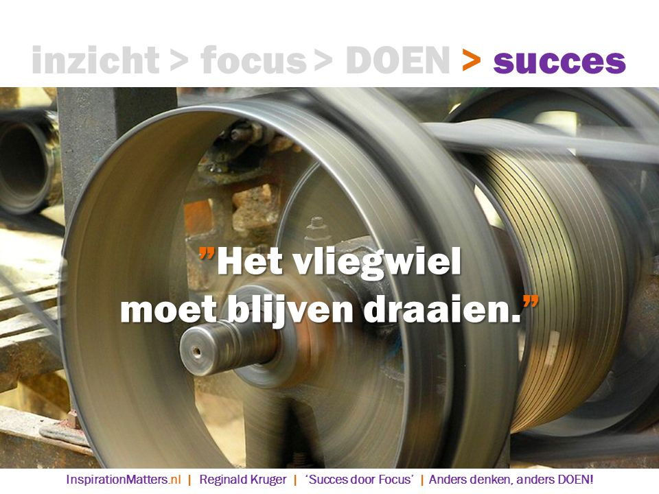 Het vliegwiel moet blijven draaien. > DOEN> succes> focusinzicht InspirationMatters.nl | Reginald Kruger | 'Succes door Focus' | Anders denken, anders DOEN!