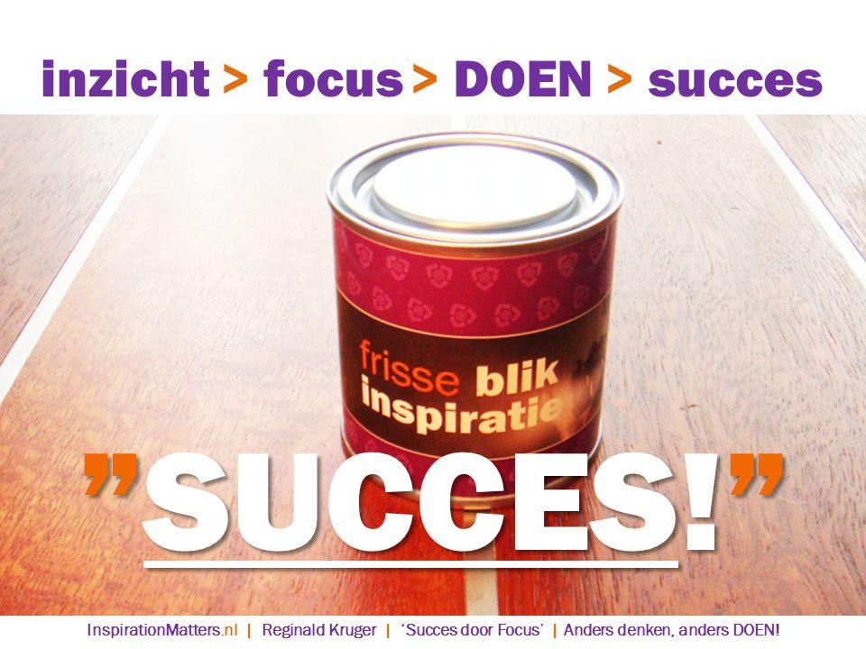 SUCCES! > DOEN> succes> focusinzicht InspirationMatters.nl | Reginald Kruger | 'Succes door Focus' | Anders denken, anders DOEN!