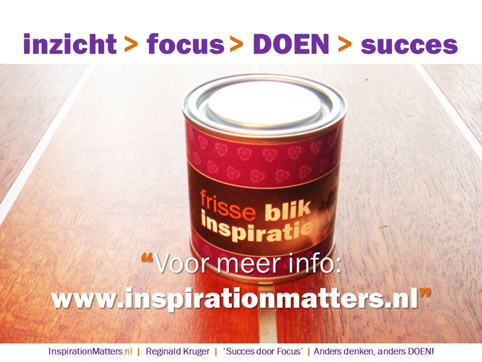 > DOEN> succes> focusinzicht Voor meer info: www.inspirationmatters.nl InspirationMatters.nl | Reginald Kruger | 'Succes door Focus' | Anders denken, anders DOEN!