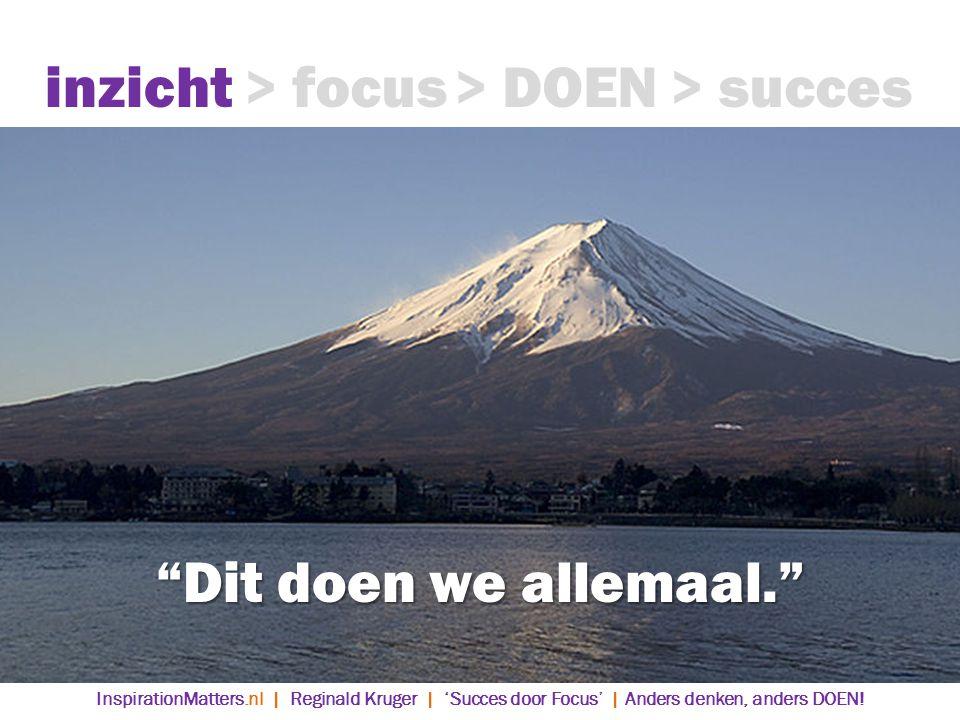 Dit doen we allemaal. inzicht> focus> DOEN> succes InspirationMatters.nl | Reginald Kruger | 'Succes door Focus' | Anders denken, anders DOEN!