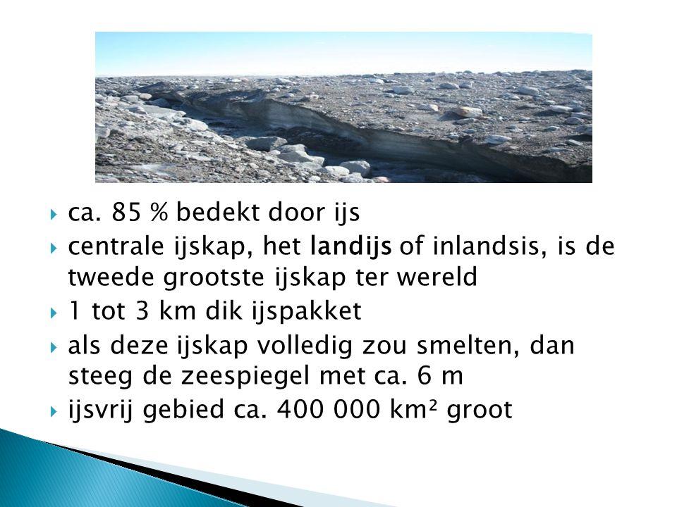  ca. 85 % bedekt door ijs  centrale ijskap, het landijs of inlandsis, is de tweede grootste ijskap ter wereld  1 tot 3 km dik ijspakket  als deze