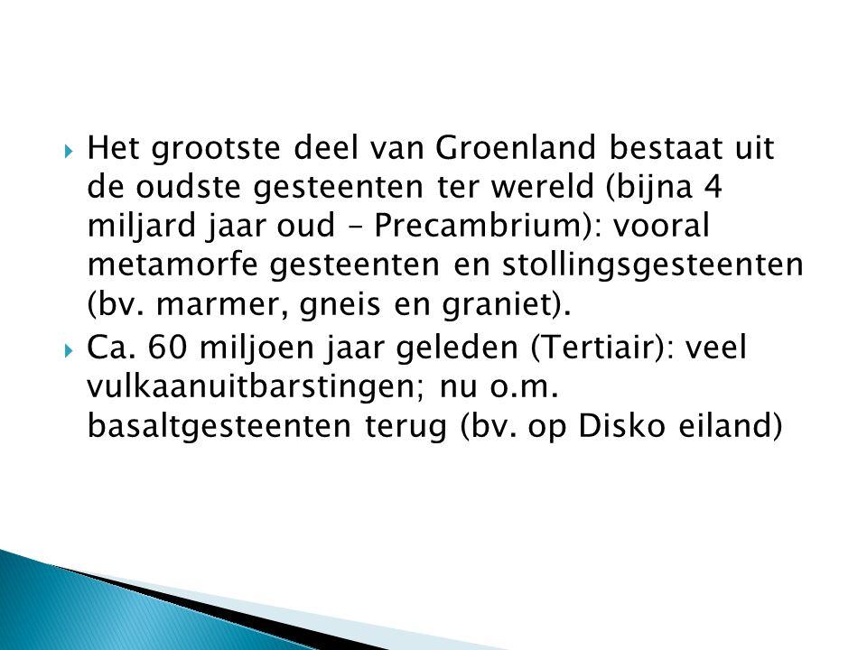  Het grootste deel van Groenland bestaat uit de oudste gesteenten ter wereld (bijna 4 miljard jaar oud – Precambrium): vooral metamorfe gesteenten en stollingsgesteenten (bv.