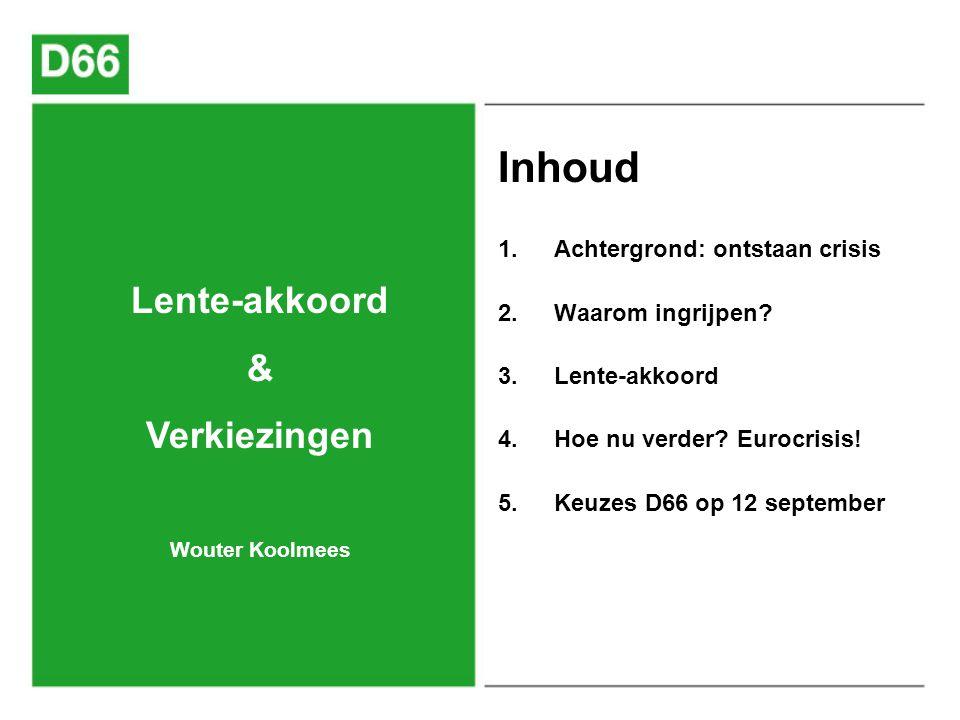 1. Achtergrond: ontstaan crisis 2. Waarom ingrijpen? 3. Lente-akkoord 4. Hoe nu verder? Eurocrisis! 5. Keuzes D66 op 12 september Lente-akkoord & Verk