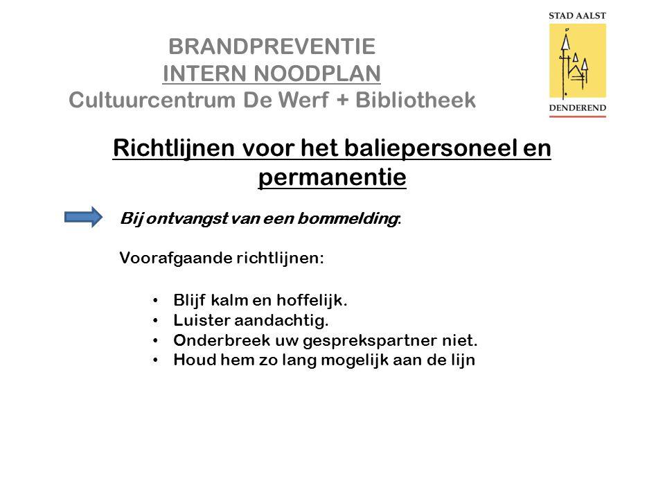 BRANDPREVENTIE INTERN NOODPLAN Cultuurcentrum De Werf + Bibliotheek Richtlijnen voor het baliepersoneel en permanentie Bij ontvangst van een bommelding: Voorafgaande richtlijnen: • Blijf kalm en hoffelijk.