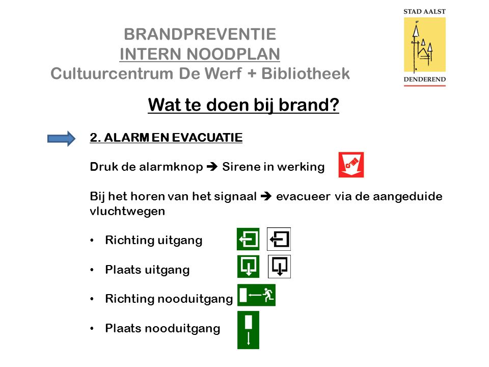 BRANDPREVENTIE INTERN NOODPLAN Cultuurcentrum De Werf + Bibliotheek Wat te doen bij brand? 2. ALARM EN EVACUATIE Druk de alarmknop  Sirene in werking