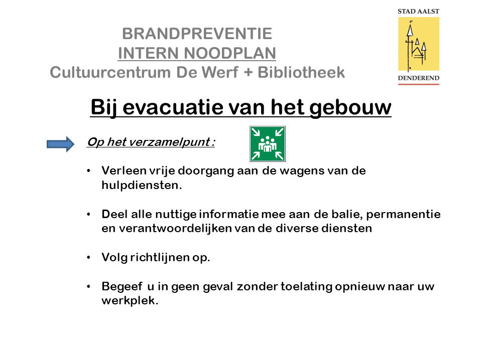 BRANDPREVENTIE INTERN NOODPLAN Cultuurcentrum De Werf + Bibliotheek Bij evacuatie van het gebouw Op het verzamelpunt : • Verleen vrije doorgang aan de wagens van de hulpdiensten.
