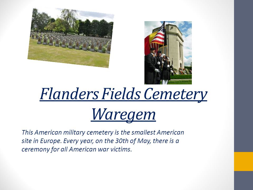 Flanders Fields Cemetery Waregem This American military cemetery is the smallest American site in Europe. Every year, on the 30th of May, there is a c
