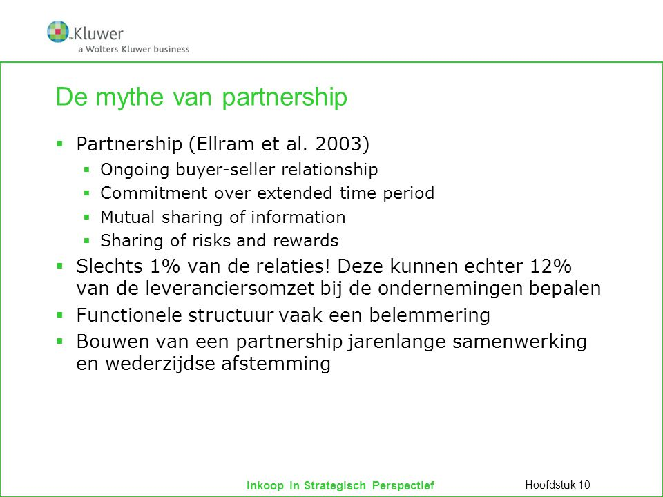 Inkoop in Strategisch Perspectief De mythe van partnership  Partnership (Ellram et al. 2003)  Ongoing buyer-seller relationship  Commitment over ex