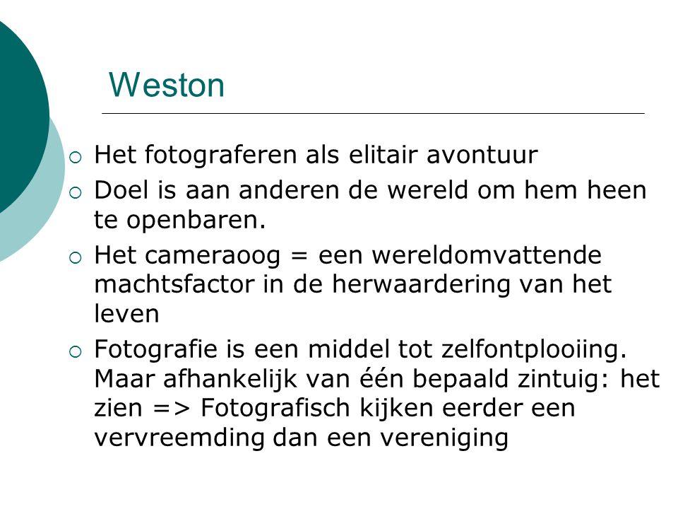 Weston  Het fotograferen als elitair avontuur  Doel is aan anderen de wereld om hem heen te openbaren.  Het cameraoog = een wereldomvattende machts