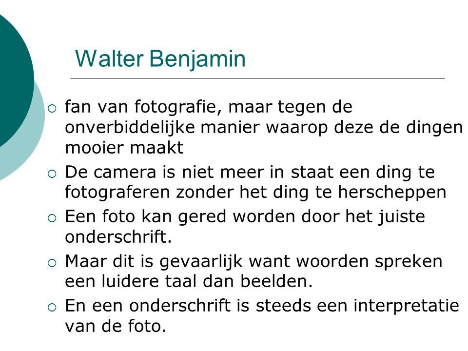 Walter Benjamin  fan van fotografie, maar tegen de onverbiddelijke manier waarop deze de dingen mooier maakt  De camera is niet meer in staat een ding te fotograferen zonder het ding te herscheppen  Een foto kan gered worden door het juiste onderschrift.