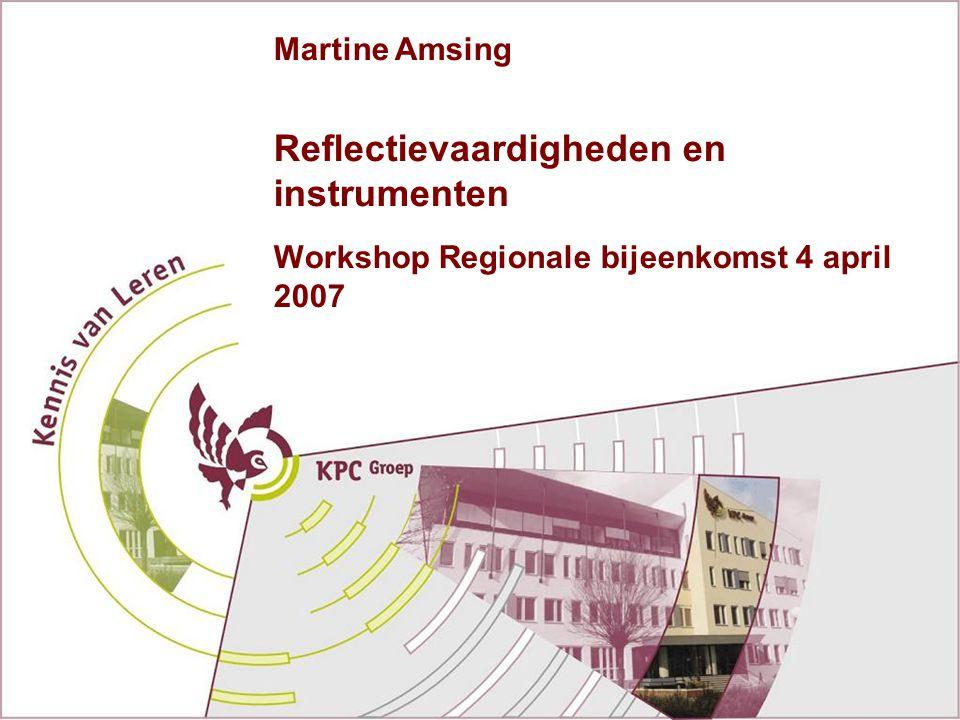Reflectievaardigheden en instrumenten Workshop Regionale bijeenkomst 4 april 2007 Martine Amsing