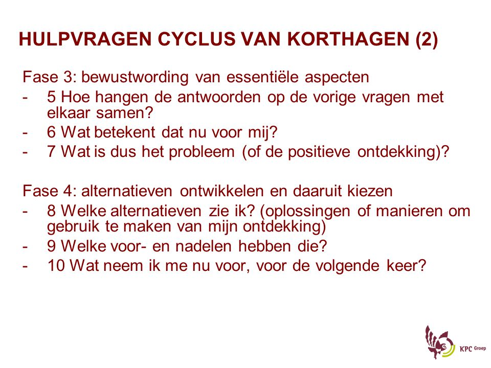 HULPVRAGEN CYCLUS VAN KORTHAGEN (2) Fase 3: bewustwording van essentiële aspecten -5 Hoe hangen de antwoorden op de vorige vragen met elkaar samen? -6