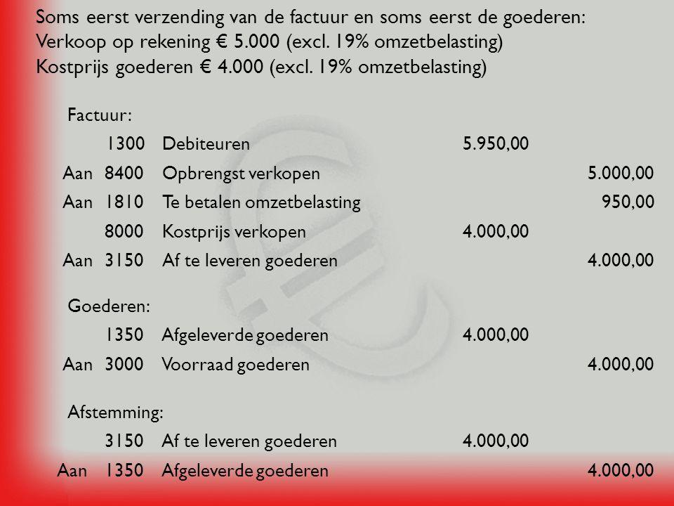 Soms eerst verzending van de factuur en soms eerst de goederen: Verkoop op rekening € 5.000 (excl. 19% omzetbelasting) Kostprijs goederen € 4.000 (exc