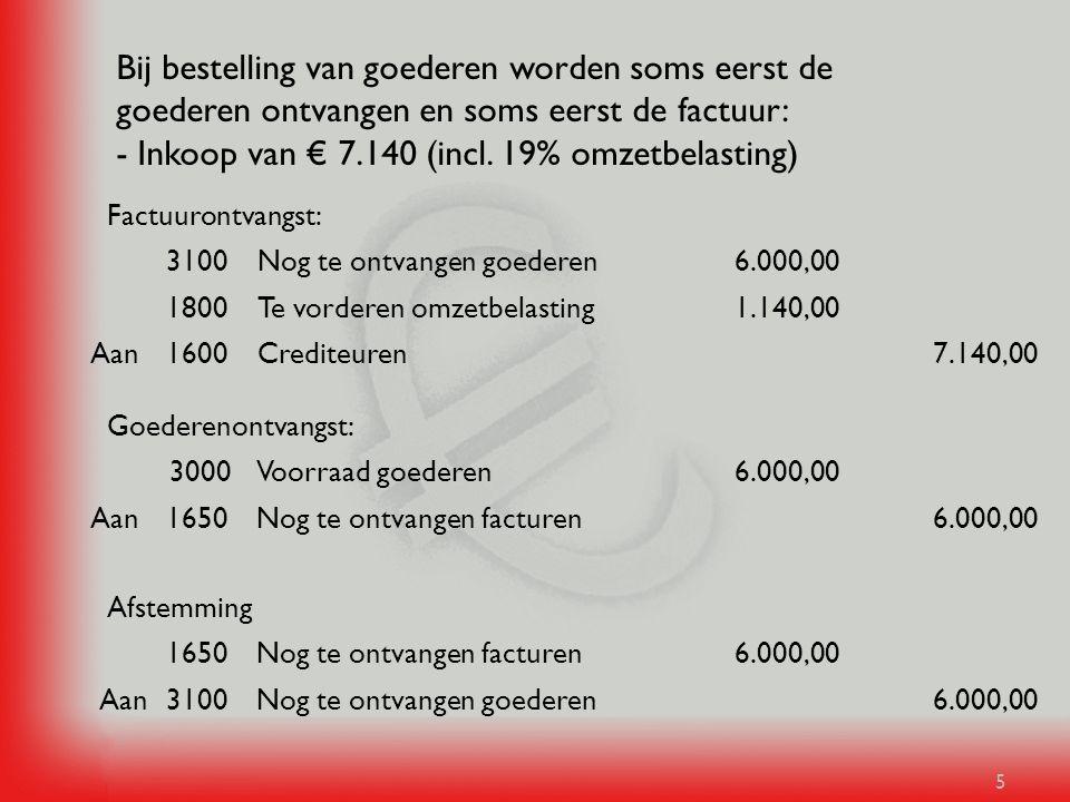 5 Bij bestelling van goederen worden soms eerst de goederen ontvangen en soms eerst de factuur: - Inkoop van € 7.140 (incl. 19% omzetbelasting) 6.000,