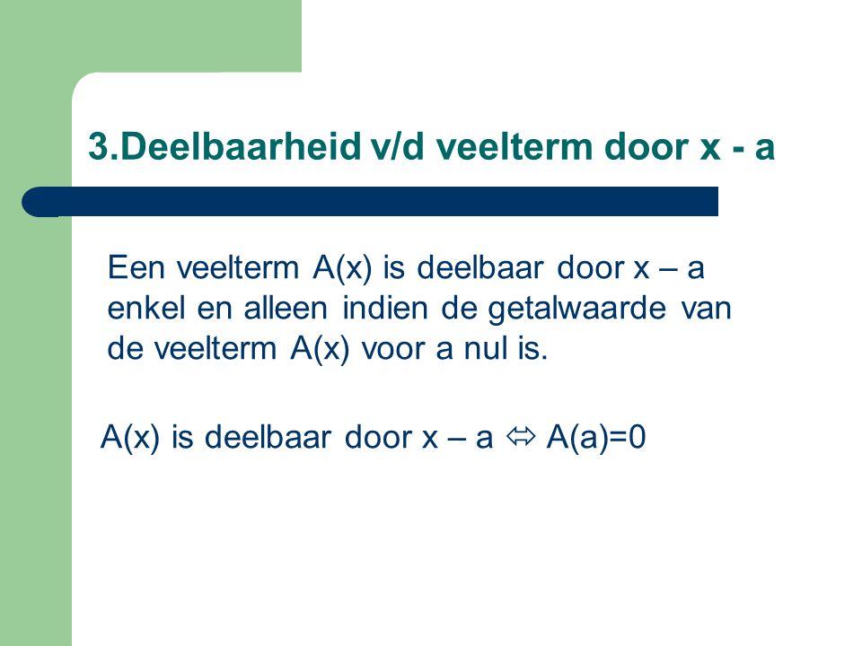 3.Deelbaarheid v/d veelterm door x - a Een veelterm A(x) is deelbaar door x – a enkel en alleen indien de getalwaarde van de veelterm A(x) voor a nul