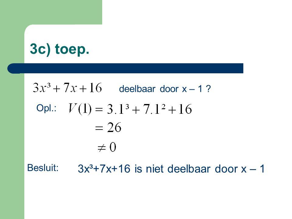 3c) toep. deelbaar door x – 1 ? Opl.: 3x³+7x+16 is niet deelbaar door x – 1 Besluit: