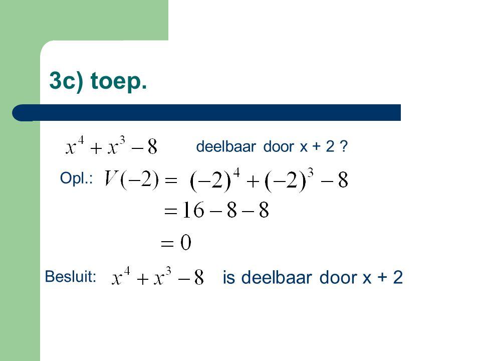 3c) toep. deelbaar door x + 2 ? Opl.: is deelbaar door x + 2 Besluit: