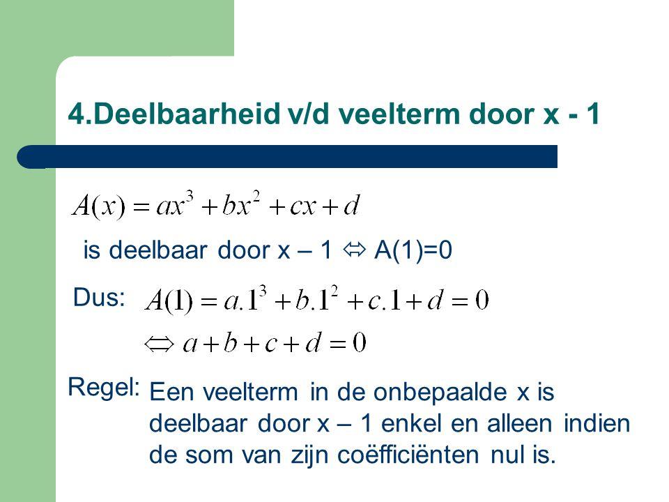 4.Deelbaarheid v/d veelterm door x - 1 Een veelterm in de onbepaalde x is deelbaar door x – 1 enkel en alleen indien de som van zijn coëfficiënten nul