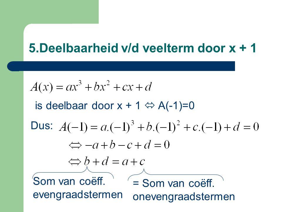 5.Deelbaarheid v/d veelterm door x + 1 Som van coëff. evengraadstermen is deelbaar door x + 1  A(-1)=0 Dus: = Som van coëff. onevengraadstermen