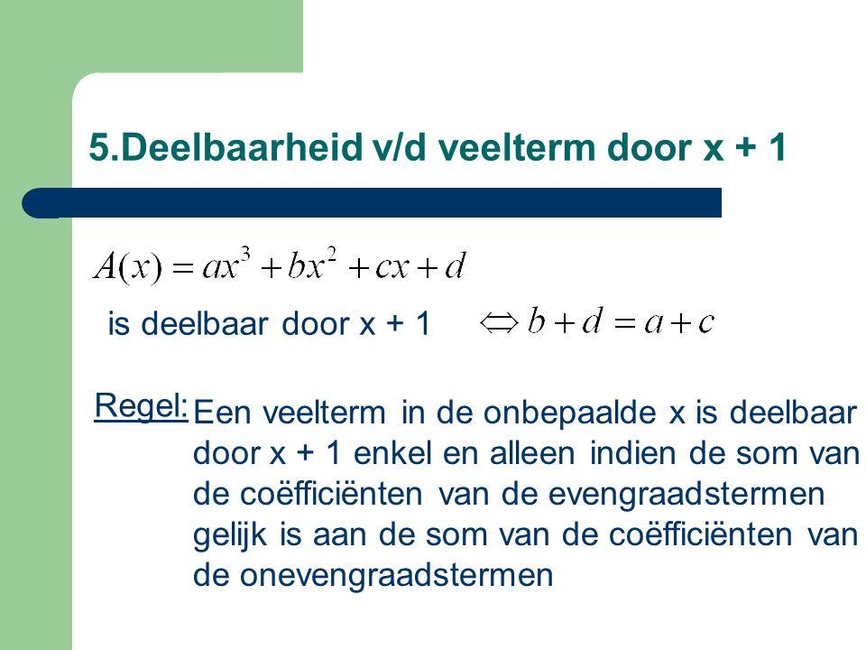 5.Deelbaarheid v/d veelterm door x + 1 Een veelterm in de onbepaalde x is deelbaar door x + 1 enkel en alleen indien de som van de coëfficiënten van d