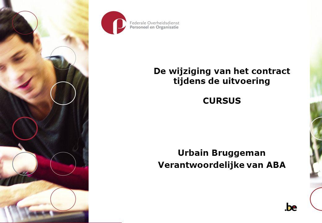 De wijziging van het contract tijdens de uitvoering CURSUS Urbain Bruggeman Verantwoordelijke van ABA