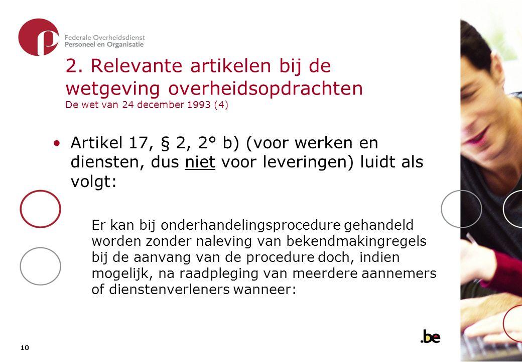 10 2. Relevante artikelen bij de wetgeving overheidsopdrachten De wet van 24 december 1993 (4) •Artikel 17, § 2, 2° b) (voor werken en diensten, dus n