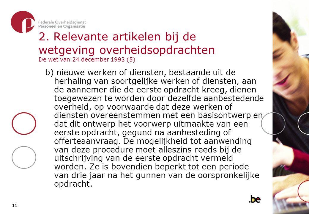 11 2. Relevante artikelen bij de wetgeving overheidsopdrachten De wet van 24 december 1993 (5) b) nieuwe werken of diensten, bestaande uit de herhalin