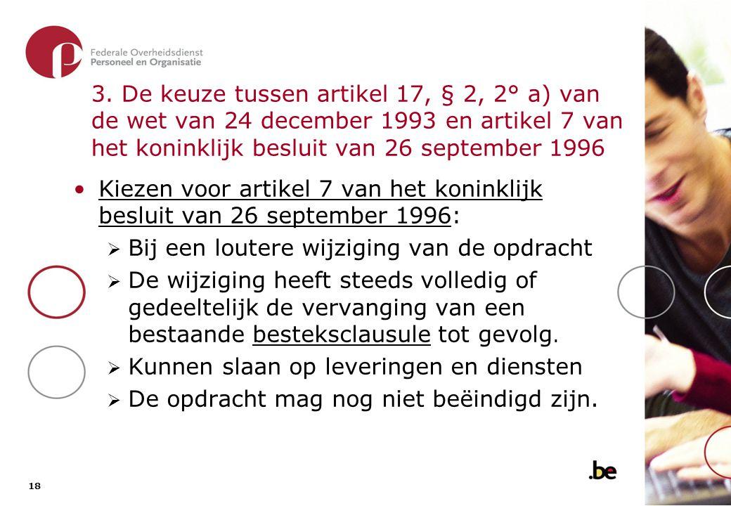18 3. De keuze tussen artikel 17, § 2, 2° a) van de wet van 24 december 1993 en artikel 7 van het koninklijk besluit van 26 september 1996 •Kiezen voo