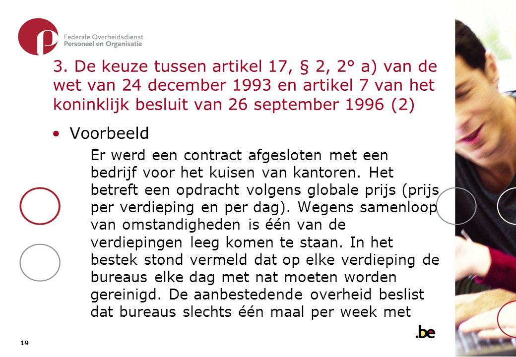 19 3. De keuze tussen artikel 17, § 2, 2° a) van de wet van 24 december 1993 en artikel 7 van het koninklijk besluit van 26 september 1996 (2) •Voorbe