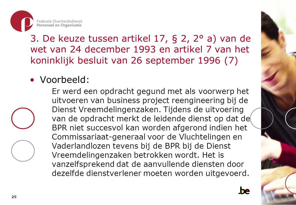 25 3. De keuze tussen artikel 17, § 2, 2° a) van de wet van 24 december 1993 en artikel 7 van het koninklijk besluit van 26 september 1996 (7) •Voorbe
