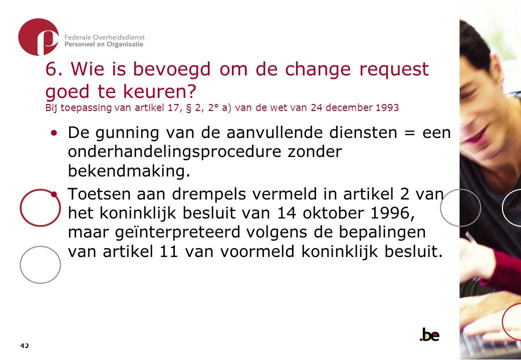 42 6. Wie is bevoegd om de change request goed te keuren? Bij toepassing van artikel 17, § 2, 2° a) van de wet van 24 december 1993 •De gunning van de