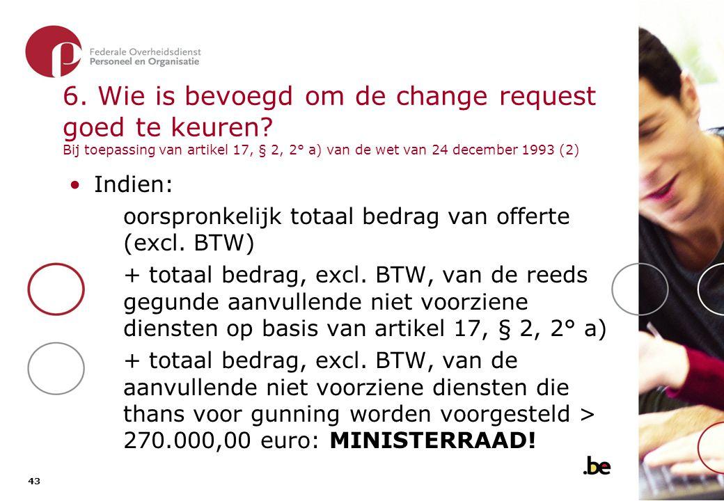 43 6. Wie is bevoegd om de change request goed te keuren? Bij toepassing van artikel 17, § 2, 2° a) van de wet van 24 december 1993 (2) •Indien: oorsp